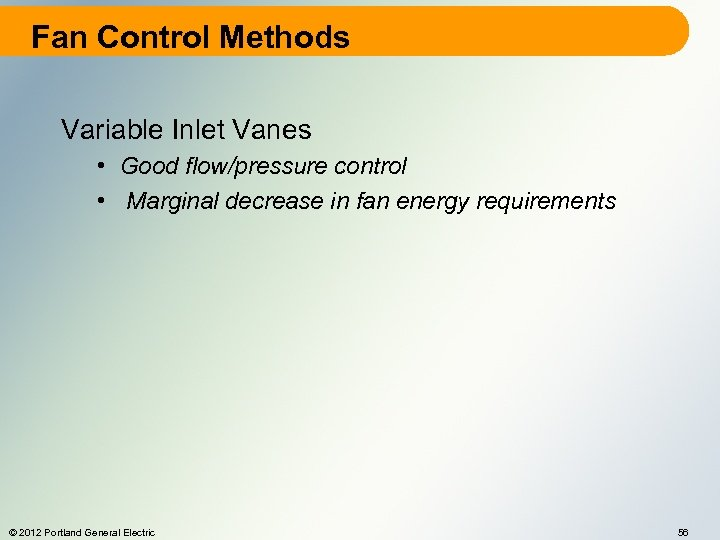 Fan Control Methods Variable Inlet Vanes • Good flow/pressure control • Marginal decrease in