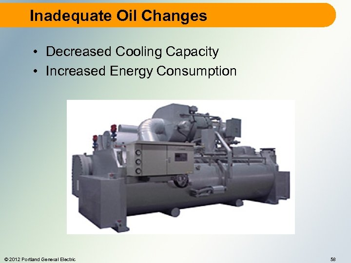 Inadequate Oil Changes • Decreased Cooling Capacity • Increased Energy Consumption © 2012 Portland