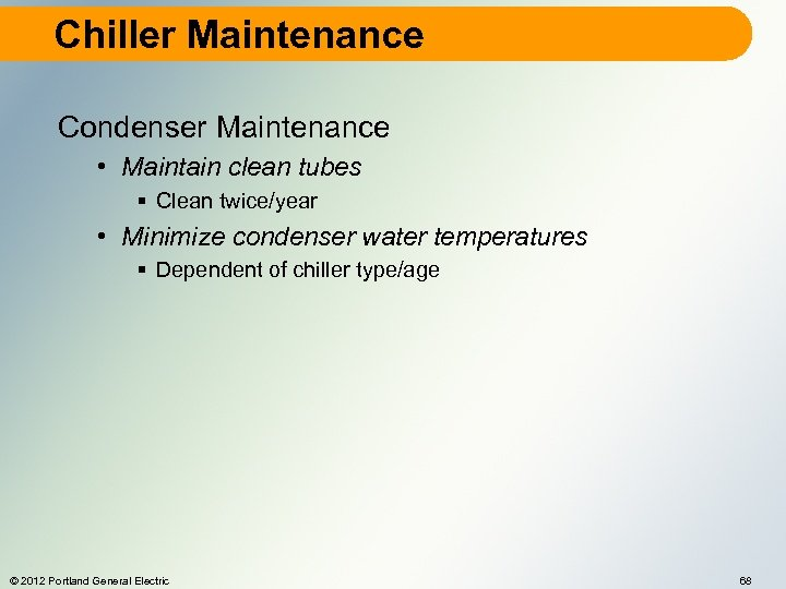 Chiller Maintenance Condenser Maintenance • Maintain clean tubes § Clean twice/year • Minimize condenser