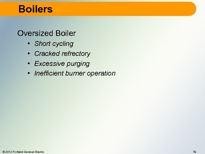 Boilers Oversized Boiler • • Short cycling Cracked refrectory Excessive purging Inefficient burner operation