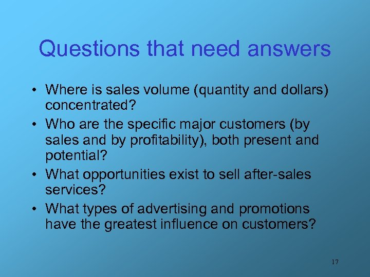 Questions that need answers • Where is sales volume (quantity and dollars) concentrated? •