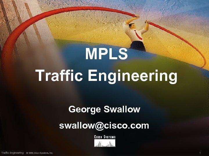 MPLS Traffic Engineering George Swallow swallow@cisco. com Traffic Engineering © 1999, Cisco Systems, Inc.