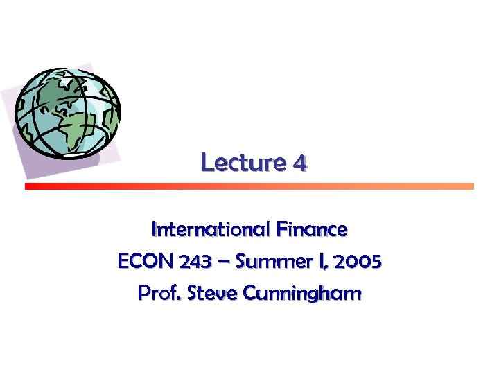 Lecture 4 International Finance ECON 243 – Summer I, 2005 Prof. Steve Cunningham