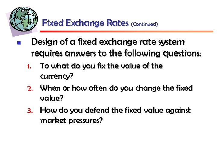 Fixed Exchange Rates (Continued) n Design of a fixed exchange rate system requires answers
