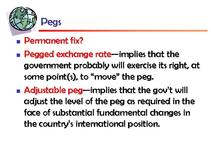 Pegs n n n Permanent fix? Pegged exchange rate—implies that the government probably will