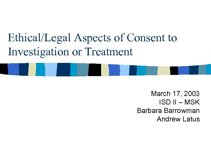 Ethical/Legal Aspects of Consent to Investigation or Treatment March 17, 2003 ISD II –