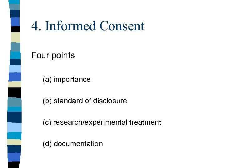 4. Informed Consent Four points (a) importance (b) standard of disclosure (c) research/experimental treatment