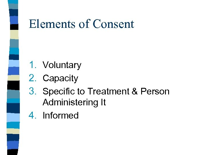 Elements of Consent 1. Voluntary 2. Capacity 3. Specific to Treatment & Person Administering