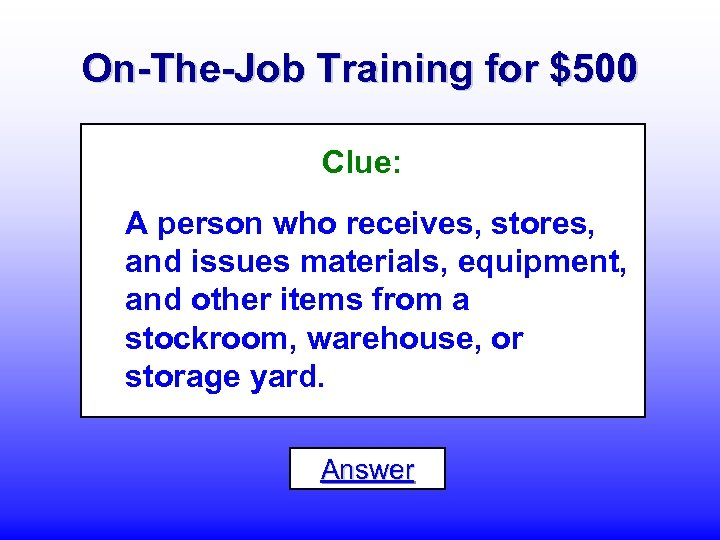 On-The-Job Training for $500 Clue: A person who receives, stores, and issues materials, equipment,