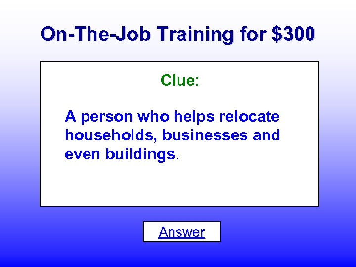 On-The-Job Training for $300 Clue: A person who helps relocate households, businesses and even