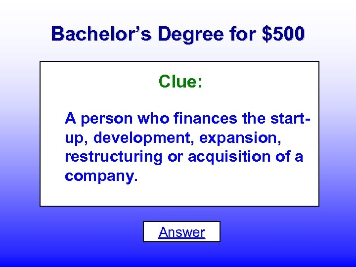 Bachelor's Degree for $500 Clue: A person who finances the startup, development, expansion, restructuring