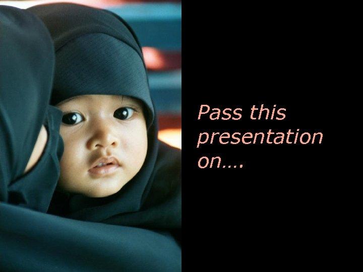 Pass this presentation on….