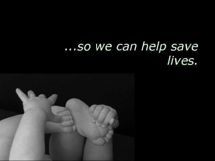 . . . so we can help save lives.