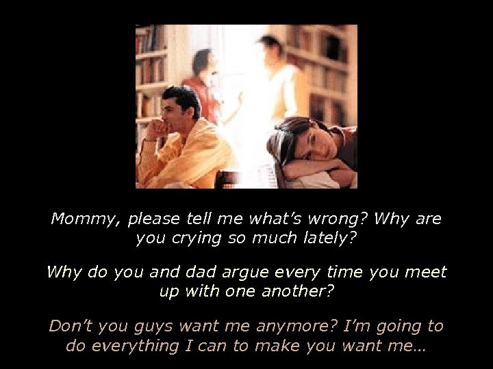 Mommy, please tell me what's wrong? Why are you crying so much lately? Why