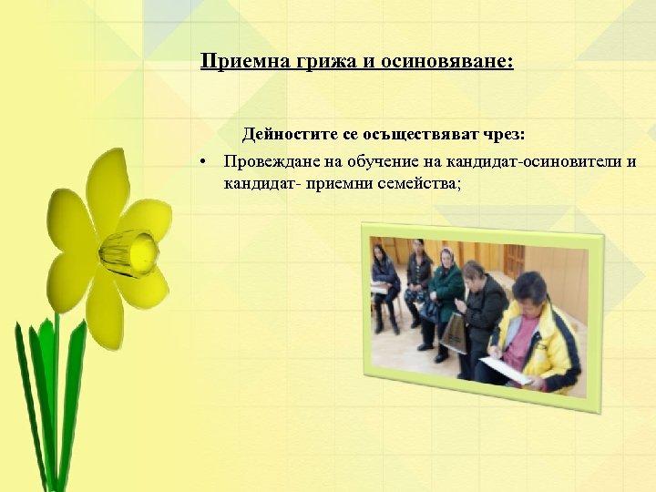 Приемна грижа и осиновяване: Дейностите се осъществяват чрез: • Провеждане на обучение на кандидат-осиновители