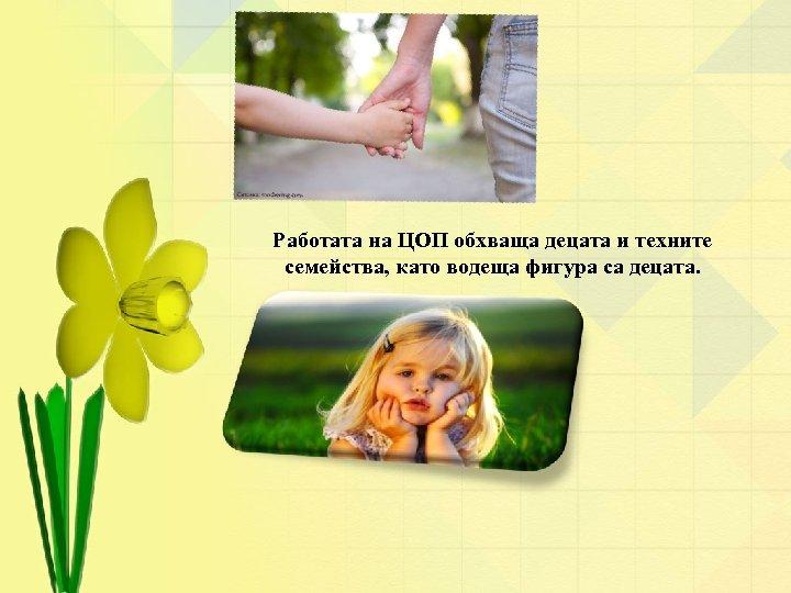Работата на ЦОП обхваща децата и техните семейства, като водеща фигура са децата.