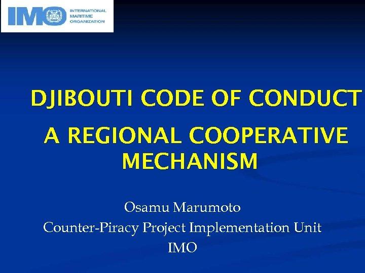 DJIBOUTI CODE OF CONDUCT A REGIONAL COOPERATIVE MECHANISM Osamu Marumoto Counter-Piracy Project Implementation Unit