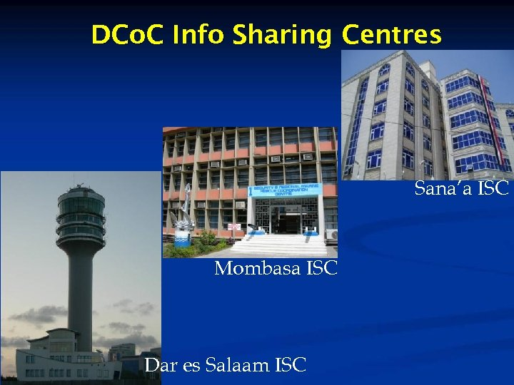 DCo. C Info Sharing Centres Sana'a ISC Mombasa ISC Dar es Salaam ISC