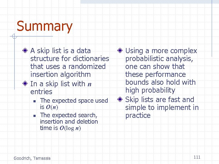 Summary A skip list is a data structure for dictionaries that uses a randomized