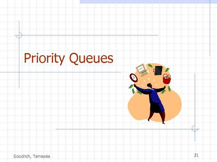 Priority Queues Goodrich, Tamassia 21