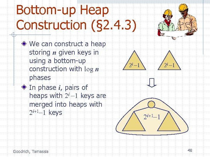 Bottom-up Heap Construction (§ 2. 4. 3) We can construct a heap storing n