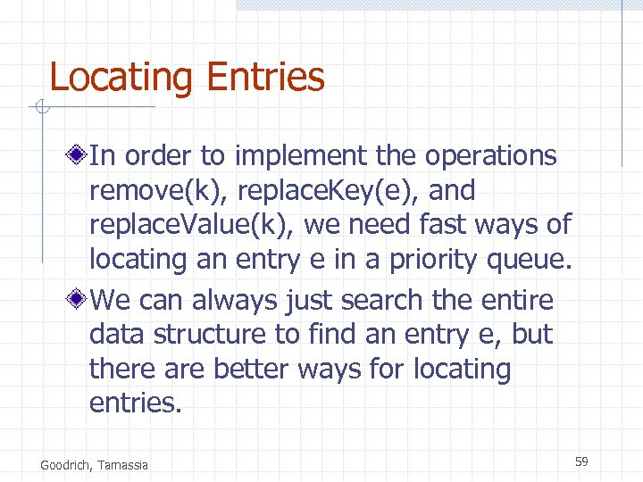 Locating Entries In order to implement the operations remove(k), replace. Key(e), and replace. Value(k),