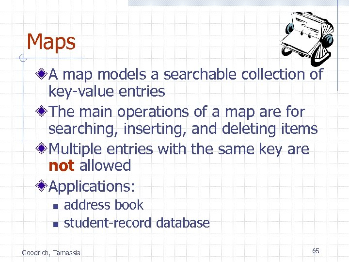 Maps A map models a searchable collection of key-value entries The main operations of