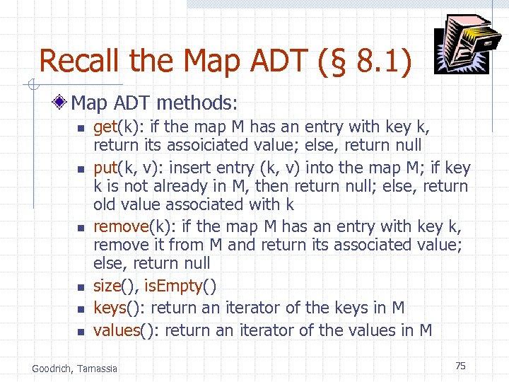 Recall the Map ADT (§ 8. 1) Map ADT methods: n n n get(k):