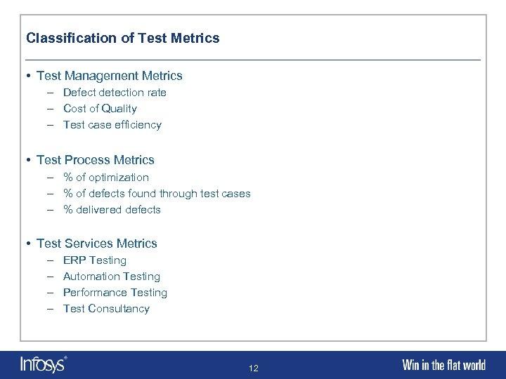 Classification of Test Metrics • Test Management Metrics – Defect detection rate – Cost