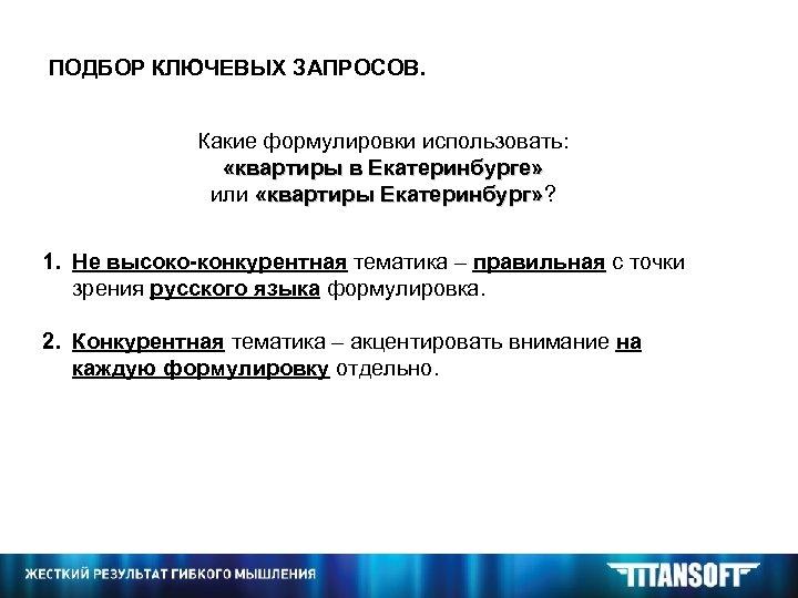 ПОДБОР КЛЮЧЕВЫХ ЗАПРОСОВ. Какие формулировки использовать: «квартиры в Екатеринбурге» или «квартиры Екатеринбург» ? Екатеринбург»