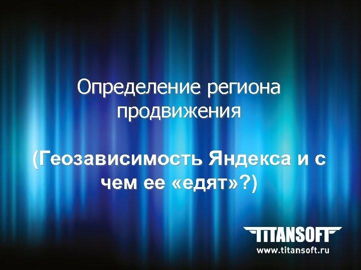Определение региона продвижения (Геозависимость Яндекса и с чем ее «едят» ? )