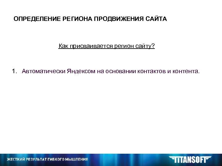 ОПРЕДЕЛЕНИЕ РЕГИОНА ПРОДВИЖЕНИЯ САЙТА Как присваивается регион сайту? 1. Автоматически Яндексом на основании контактов