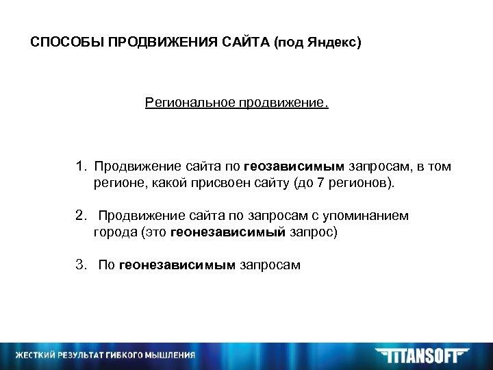 СПОСОБЫ ПРОДВИЖЕНИЯ САЙТА (под Яндекс) Региональное продвижение. 1. Продвижение сайта по геозависимым запросам, в
