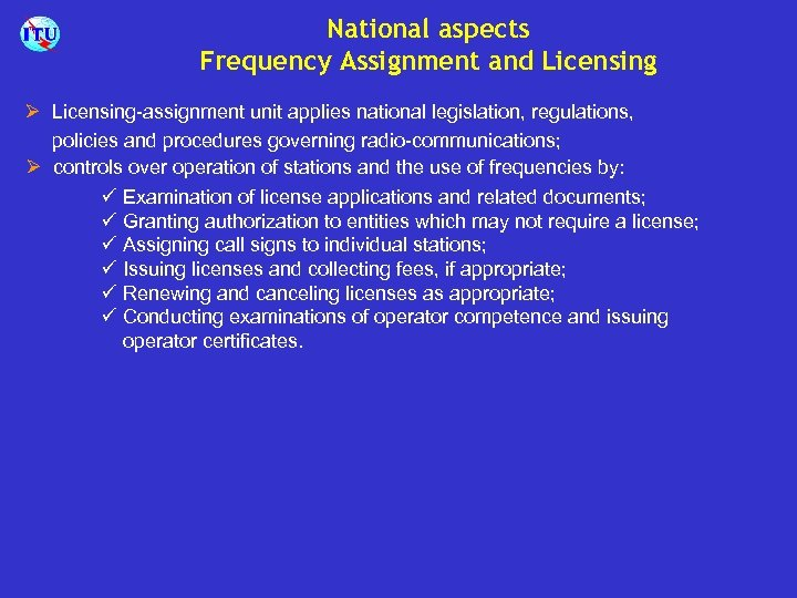 National aspects Frequency Assignment and Licensing Ø Licensing-assignment unit applies national legislation, regulations, policies