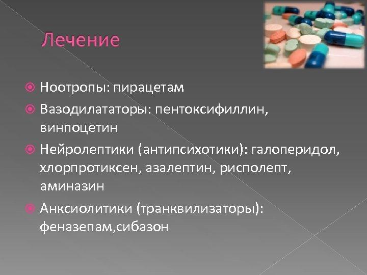 Ноотропы: пирацетам Вазодилататоры: пентоксифиллин, винпоцетин Нейролептики (антипсихотики): галоперидол, хлорпротиксен, азалептин, рисполепт, аминазин Анксиолитики (транквилизаторы):