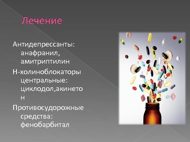 Антидепрессанты: анафранил, амитриптилин Н-холиноблокаторы центральные: циклодол, акинето н Противосудорожные средства: фенобарбитал