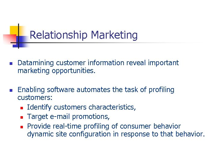 Relationship Marketing n n Datamining customer information reveal important marketing opportunities. Enabling software automates