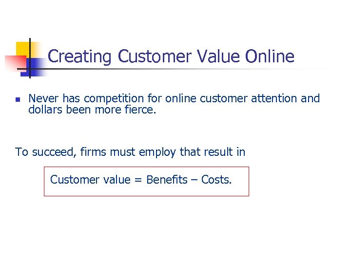 Creating Customer Value Online n Never has competition for online customer attention and dollars