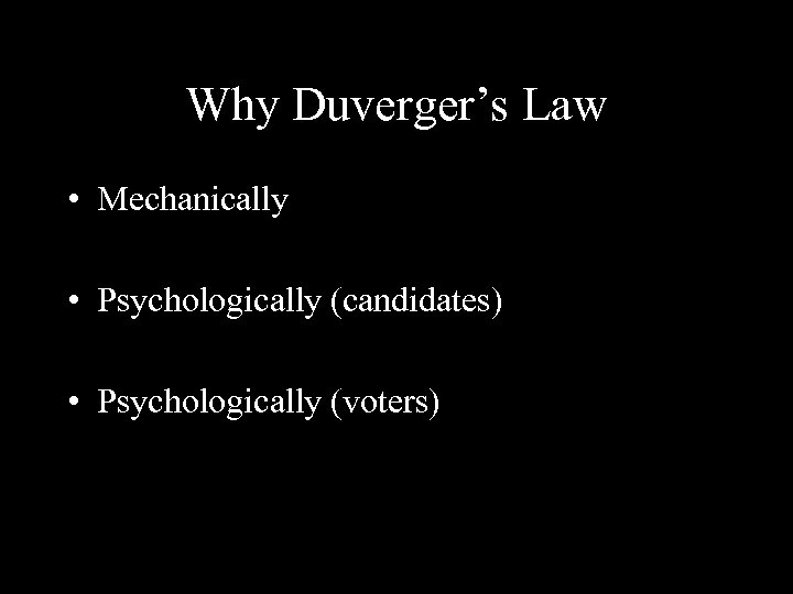 Why Duverger's Law • Mechanically • Psychologically (candidates) • Psychologically (voters)
