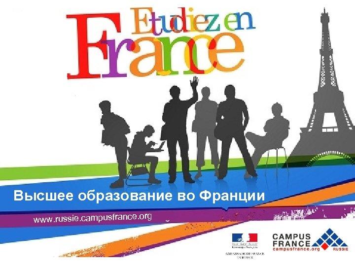 Высшее образование во Франции Campus. France Moscou Высшее образование во Франции www. russie. campusfrance.