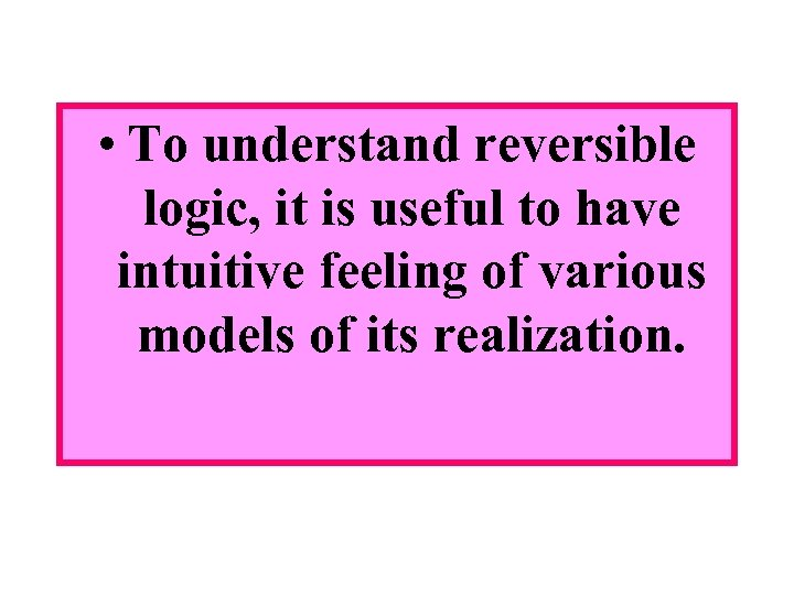 • To understand reversible logic, it is useful to have intuitive feeling of