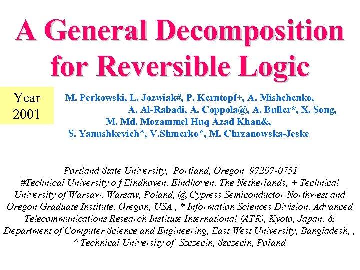 A General Decomposition for Reversible Logic Year 2001 M. Perkowski, L. Jozwiak#, P. Kerntopf+,