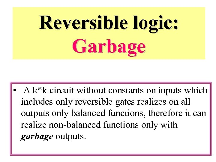Reversible logic: Garbage • A k*k circuit without constants on inputs which includes only