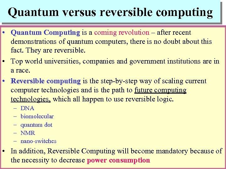 Quantum versus reversible computing • Quantum Computing is a coming revolution – after recent
