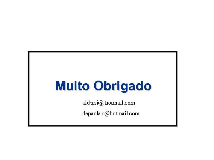 Muito Obrigado aldersi@ hotmail. com depaula. r@hotmail. com