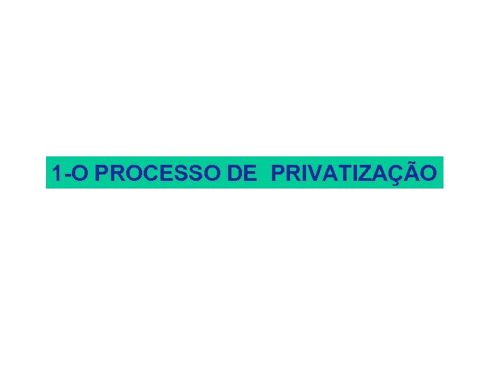 1 -O PROCESSO DE PRIVATIZAÇÃO