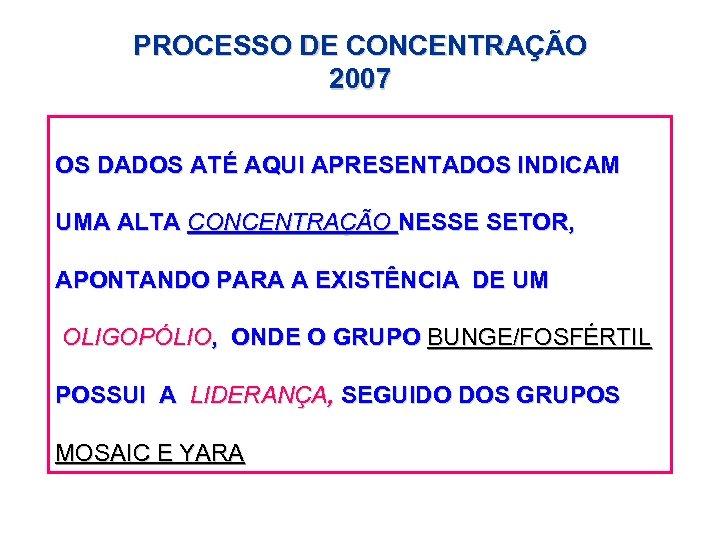 PROCESSO DE CONCENTRAÇÃO 2007 OS DADOS ATÉ AQUI APRESENTADOS INDICAM UMA ALTA CONCENTRAÇÃO NESSE