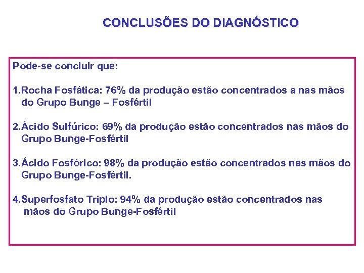 CONCLUSÕES DO DIAGNÓSTICO Pode-se concluir que: 1. Rocha Fosfática: 76% da produção estão concentrados