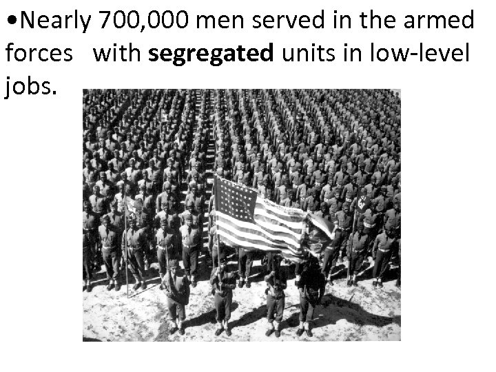 • Nearly 700, 000 men served in the armed forces with segregated units
