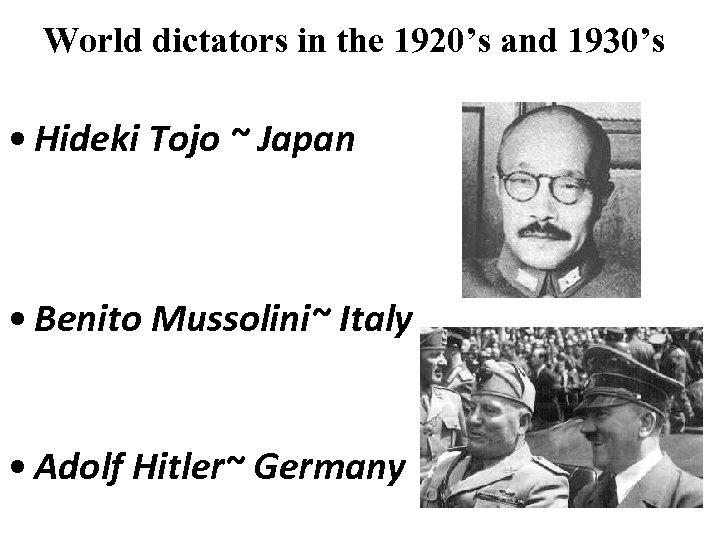 World dictators in the 1920's and 1930's • Hideki Tojo ~ Japan • Benito